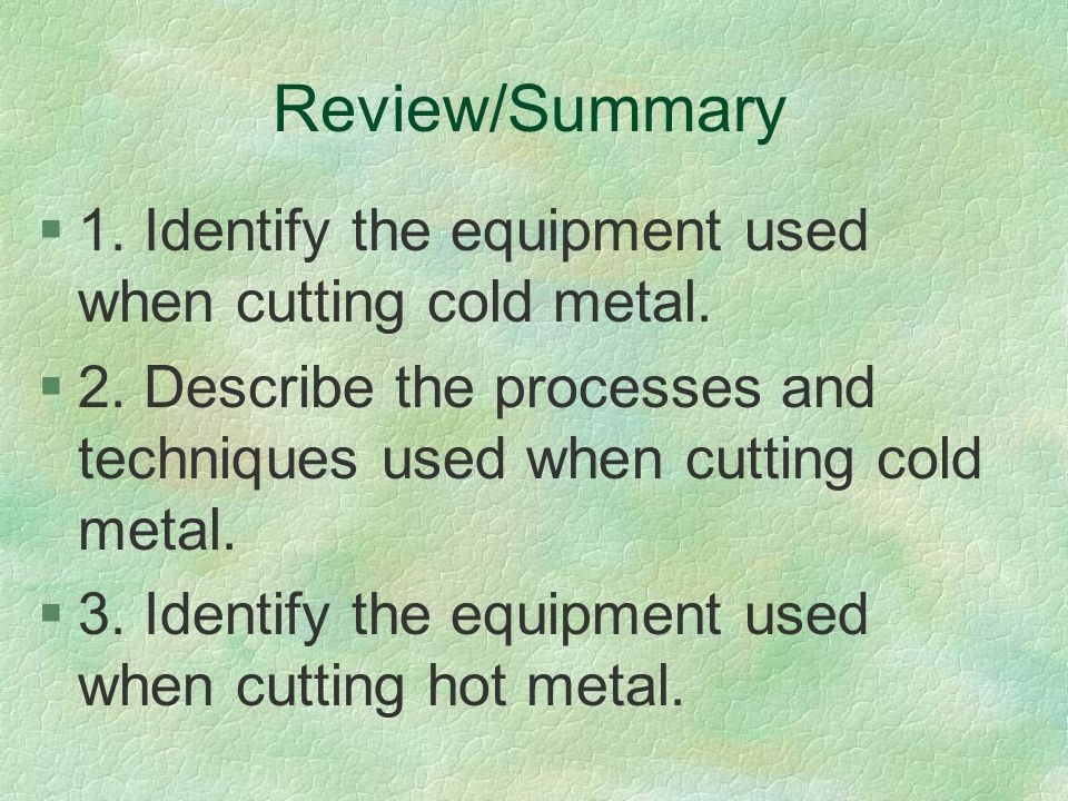 Review/Summary 1. Identify the equipment used when cutting cold metal.