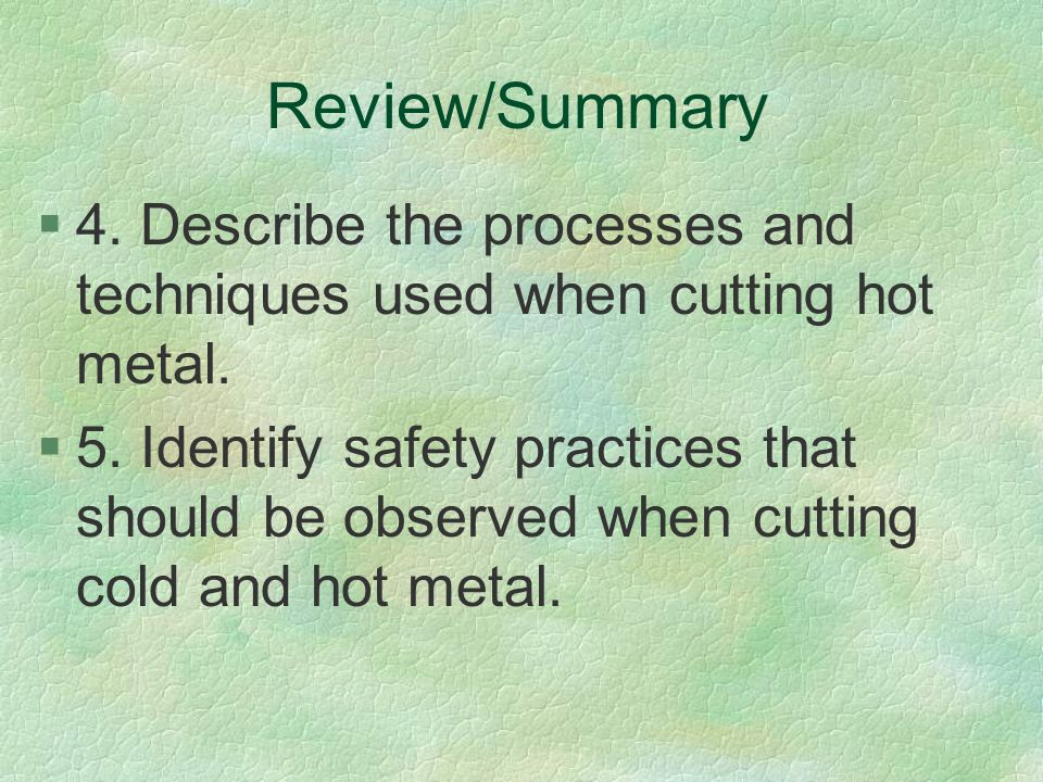 Review/Summary 4. Describe the processes and techniques used when cutting hot metal.