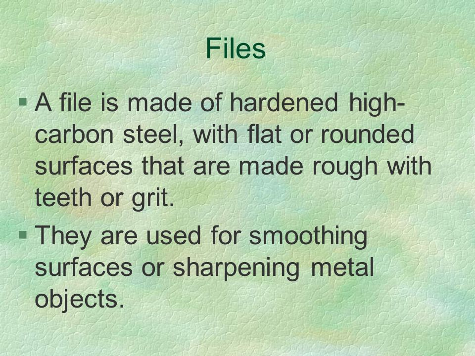 Files A file is made of hardened high-carbon steel, with flat or rounded surfaces that are made rough with teeth or grit.