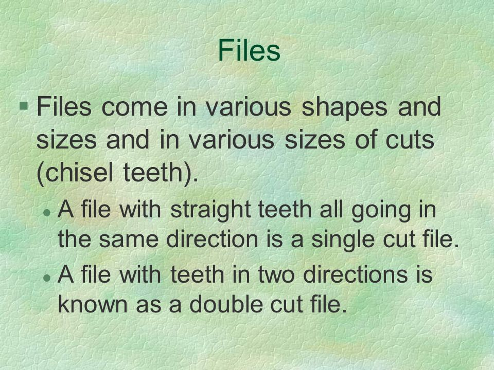Files Files come in various shapes and sizes and in various sizes of cuts (chisel teeth).