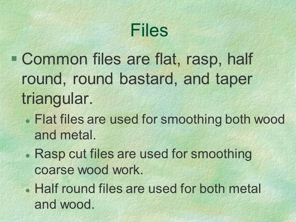 Files Common files are flat, rasp, half round, round bastard, and taper triangular. Flat files are used for smoothing both wood and metal.