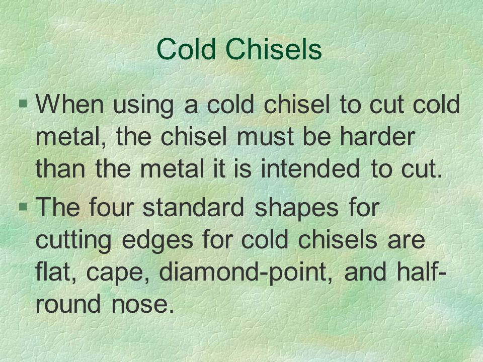 Cold Chisels When using a cold chisel to cut cold metal, the chisel must be harder than the metal it is intended to cut.