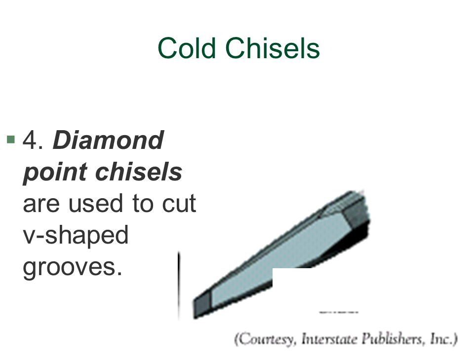 Cold Chisels 4. Diamond point chisels are used to cut v-shaped grooves.