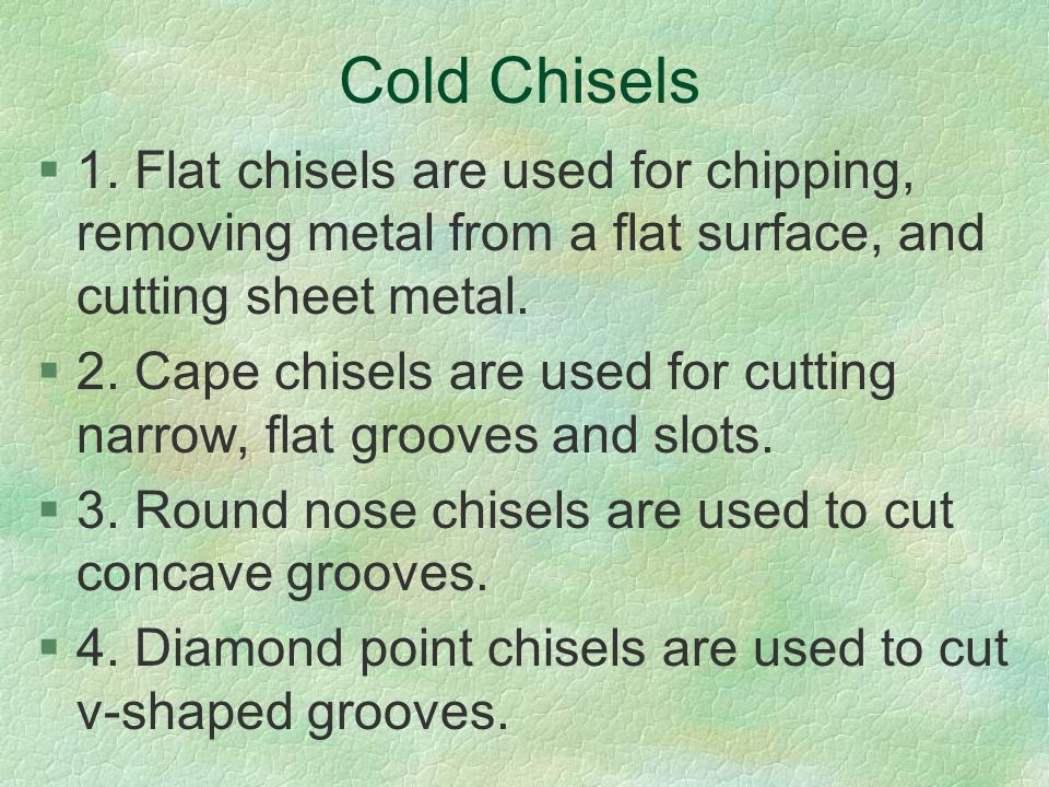 Cold Chisels 1. Flat chisels are used for chipping, removing metal from a flat surface, and cutting sheet metal.