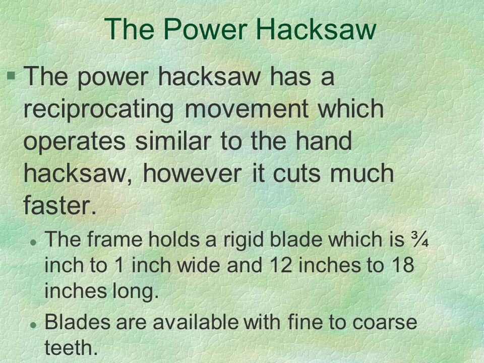 The Power Hacksaw The power hacksaw has a reciprocating movement which operates similar to the hand hacksaw, however it cuts much faster.
