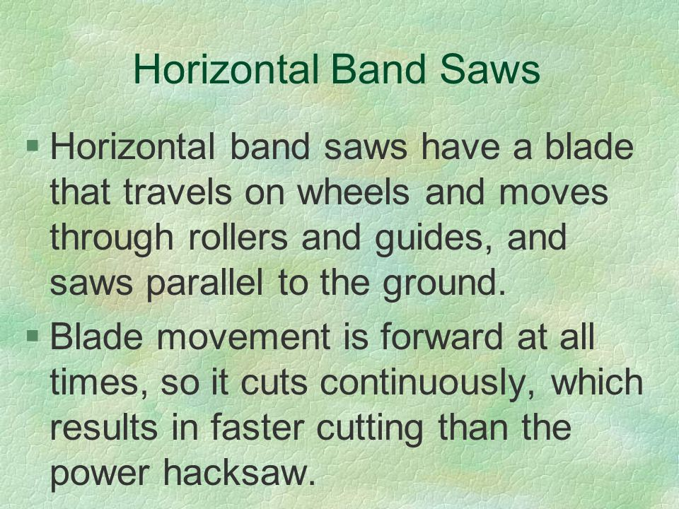 Horizontal Band Saws Horizontal band saws have a blade that travels on wheels and moves through rollers and guides, and saws parallel to the ground.