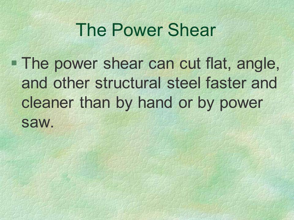 The Power Shear The power shear can cut flat, angle, and other structural steel faster and cleaner than by hand or by power saw.