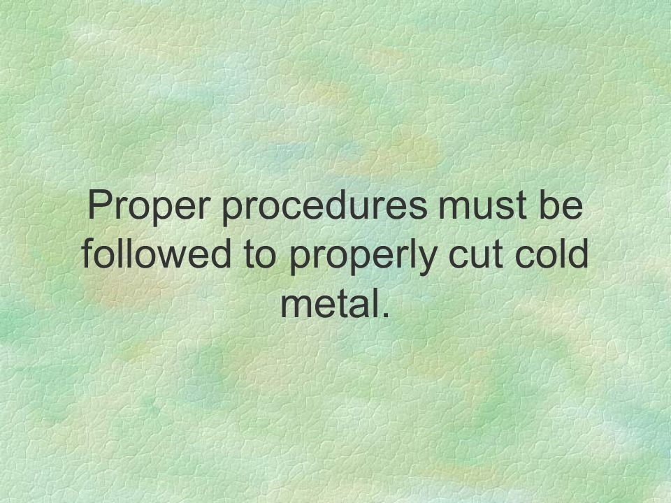 Proper procedures must be followed to properly cut cold metal.