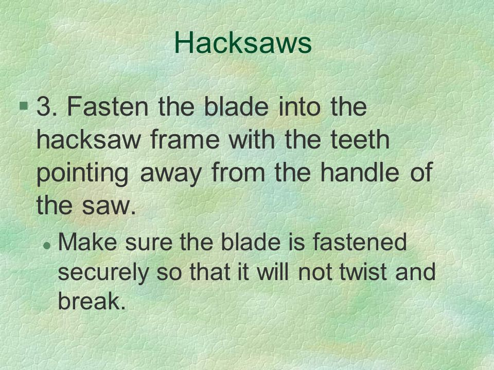 Hacksaws 3. Fasten the blade into the hacksaw frame with the teeth pointing away from the handle of the saw.
