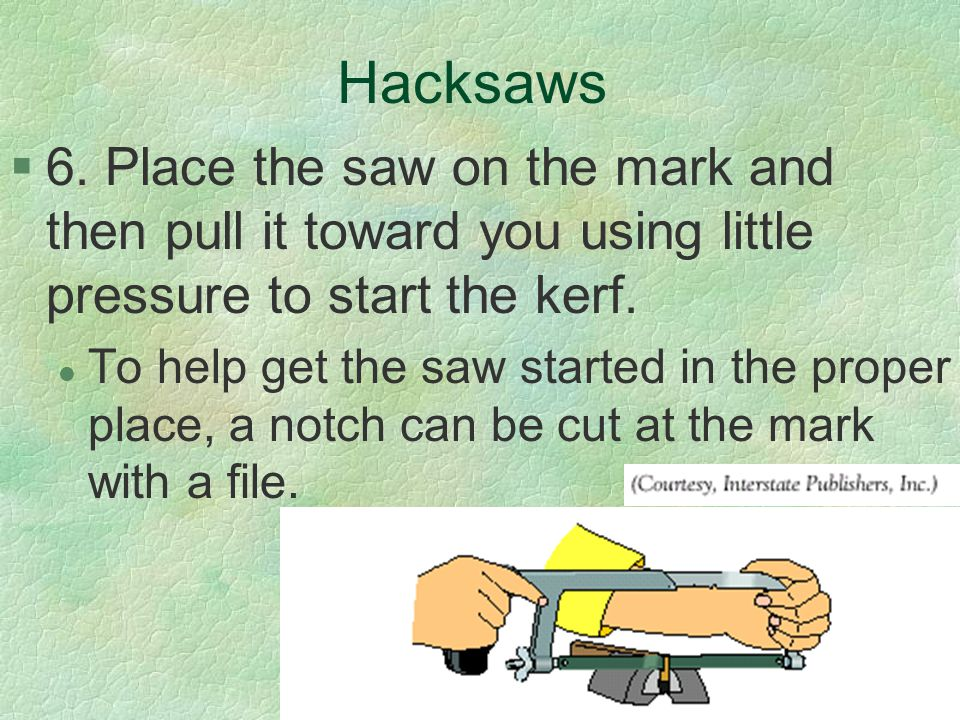 Hacksaws 6. Place the saw on the mark and then pull it toward you using little pressure to start the kerf.