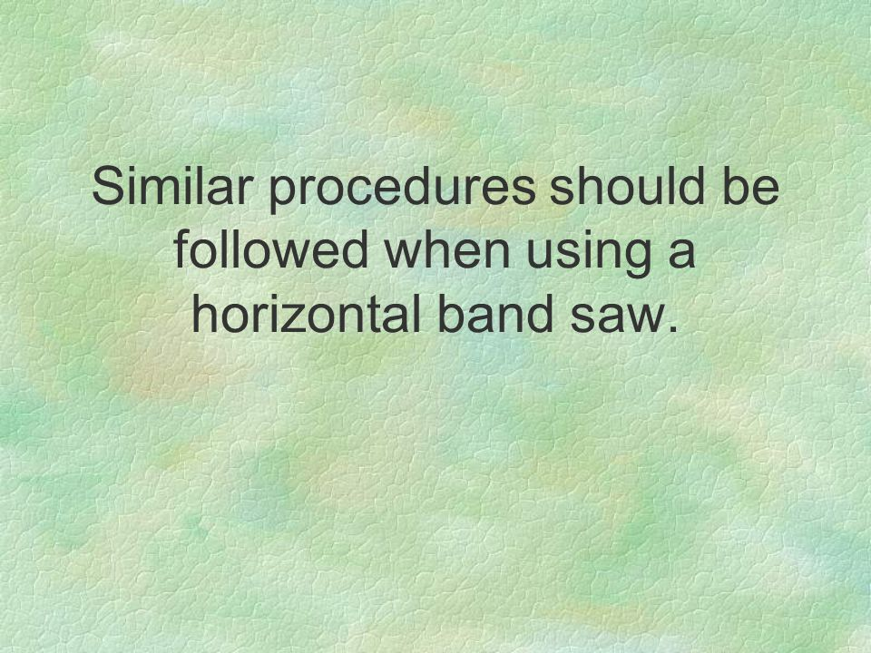 Similar procedures should be followed when using a horizontal band saw.