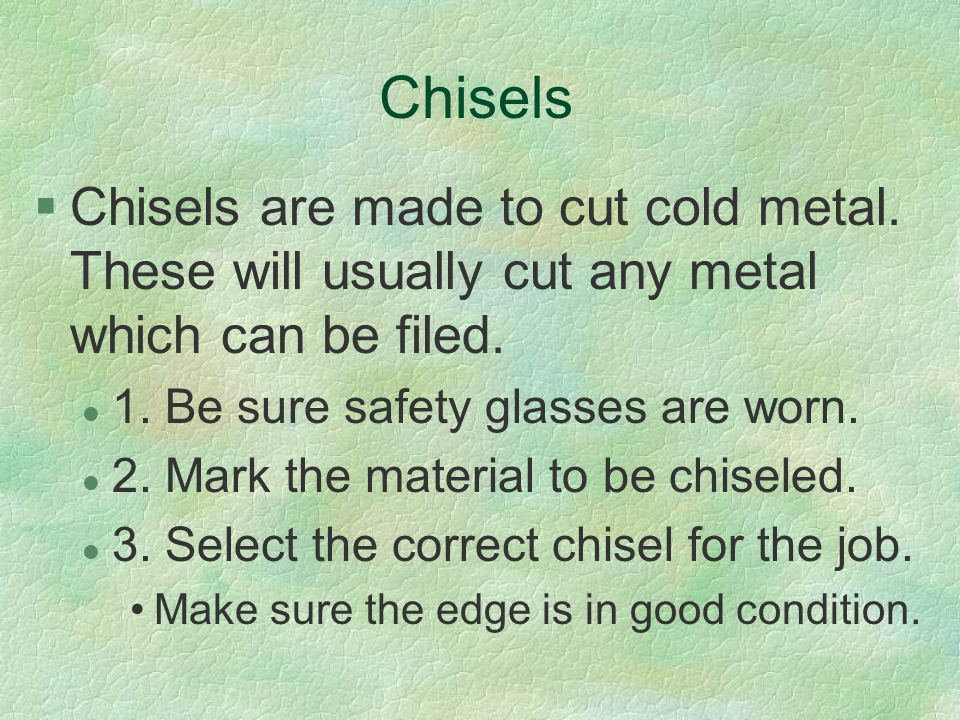 Chisels Chisels are made to cut cold metal. These will usually cut any metal which can be filed. 1. Be sure safety glasses are worn.