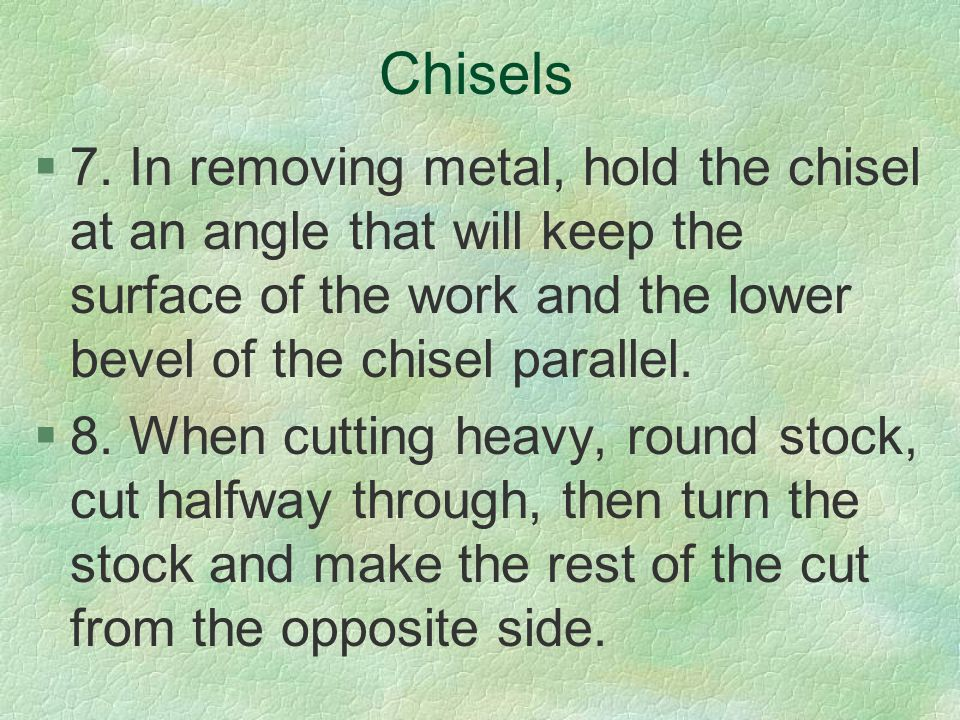 Chisels 7. In removing metal, hold the chisel at an angle that will keep the surface of the work and the lower bevel of the chisel parallel.