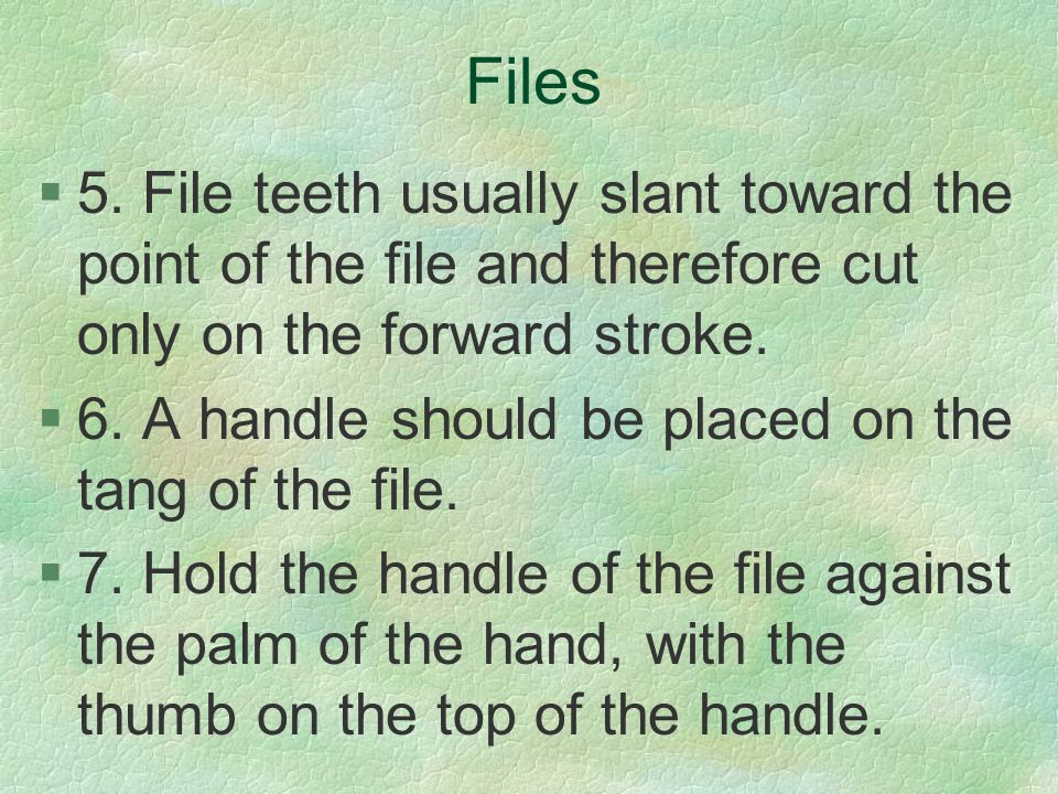 Files 5. File teeth usually slant toward the point of the file and therefore cut only on the forward stroke.