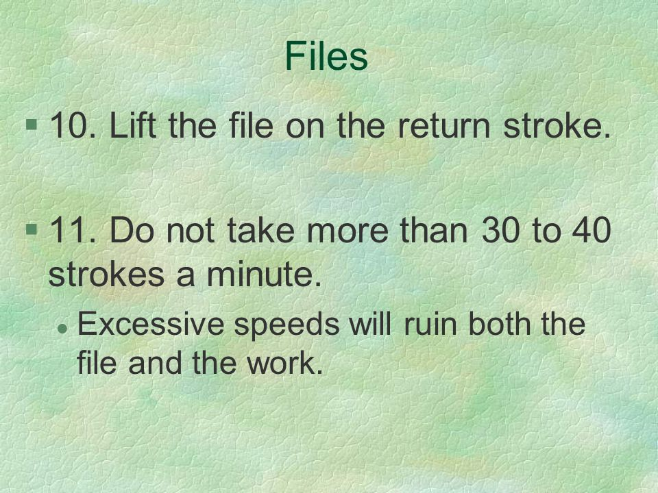 Files 10. Lift the file on the return stroke.