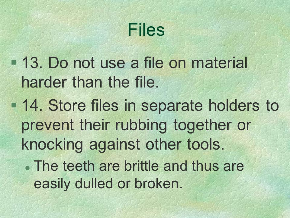 Files 13. Do not use a file on material harder than the file.