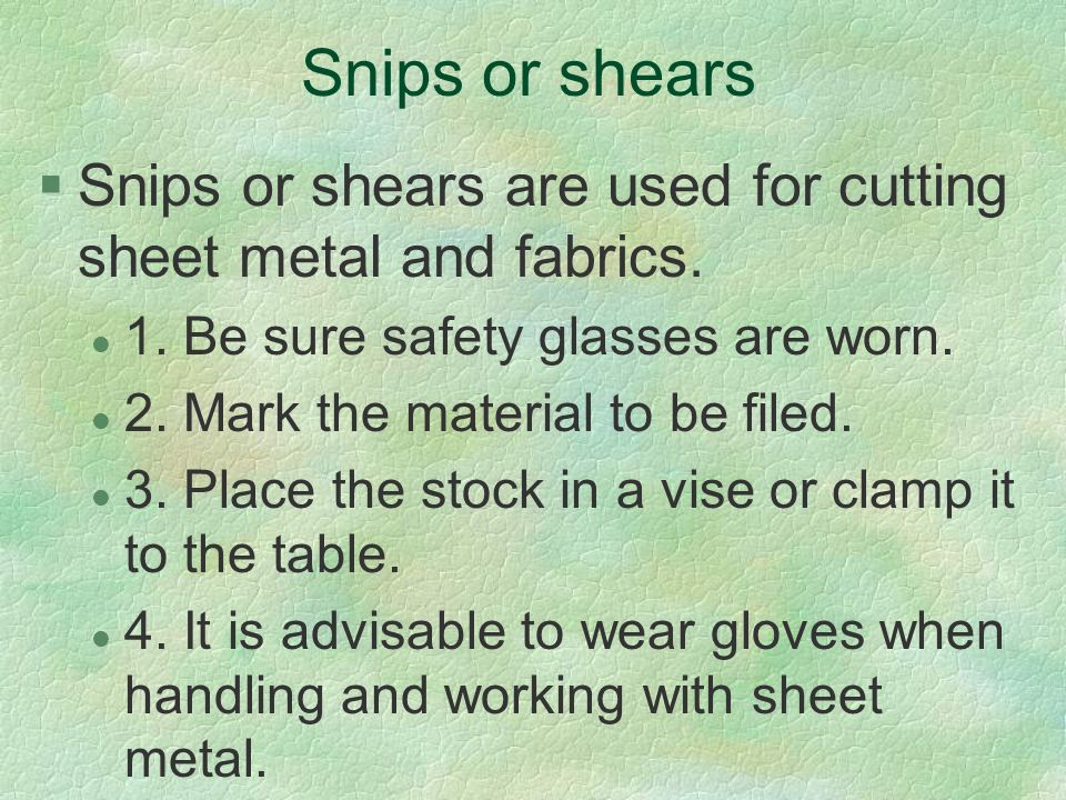 Snips or shears Snips or shears are used for cutting sheet metal and fabrics. 1. Be sure safety glasses are worn.