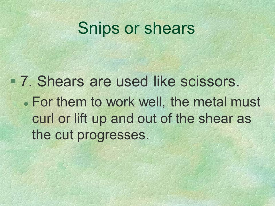 Snips or shears 7. Shears are used like scissors.