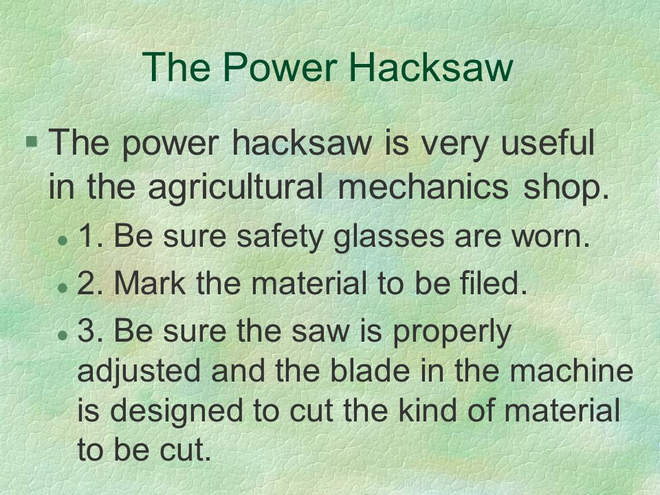 The Power Hacksaw The power hacksaw is very useful in the agricultural mechanics shop. 1. Be sure safety glasses are worn.