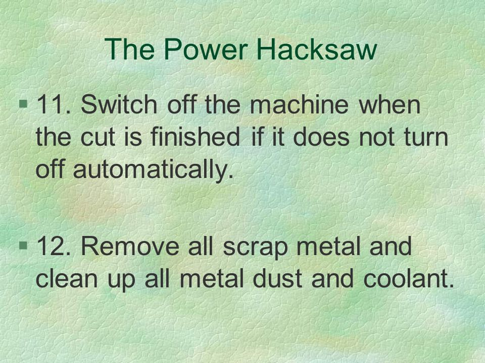 The Power Hacksaw 11. Switch off the machine when the cut is finished if it does not turn off automatically.