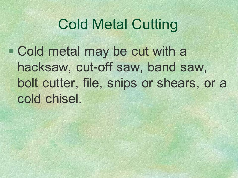 Cold Metal Cutting Cold metal may be cut with a hacksaw, cut-off saw, band saw, bolt cutter, file, snips or shears, or a cold chisel.