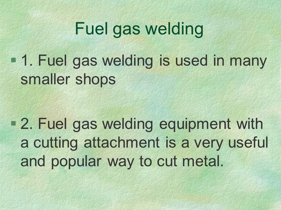 Fuel gas welding 1. Fuel gas welding is used in many smaller shops