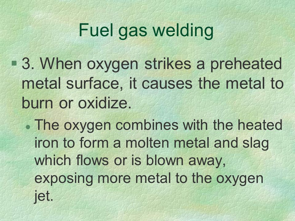 Fuel gas welding 3. When oxygen strikes a preheated metal surface, it causes the metal to burn or oxidize.