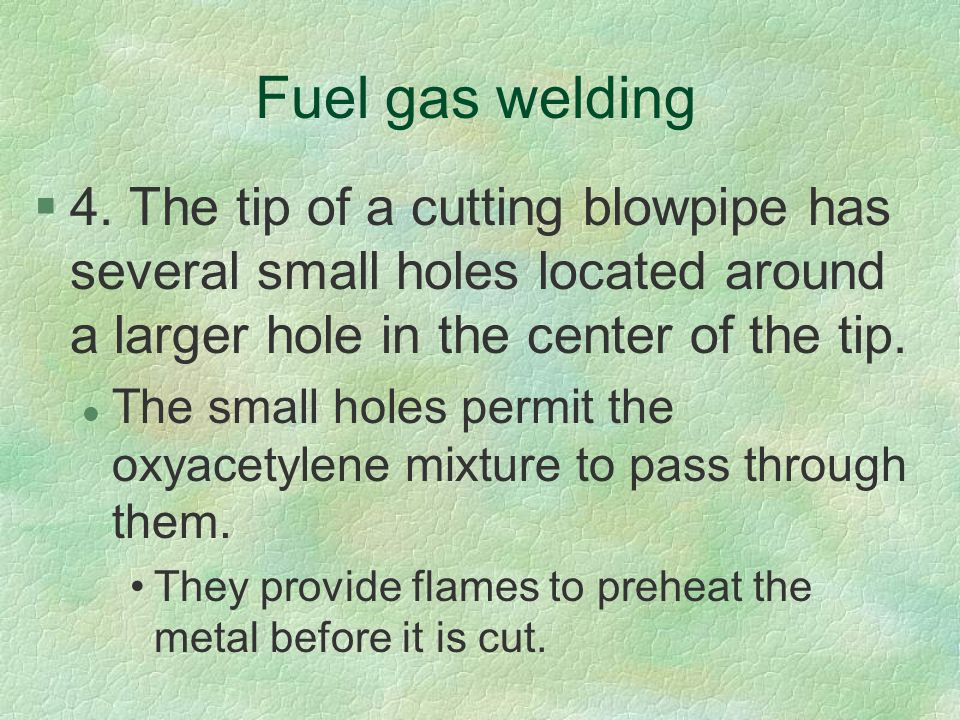 Fuel gas welding 4. The tip of a cutting blowpipe has several small holes located around a larger hole in the center of the tip.