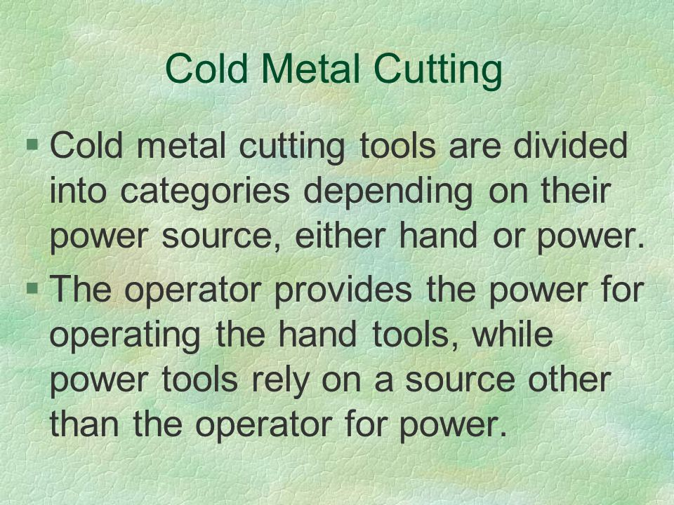 Cold Metal Cutting Cold metal cutting tools are divided into categories depending on their power source, either hand or power.