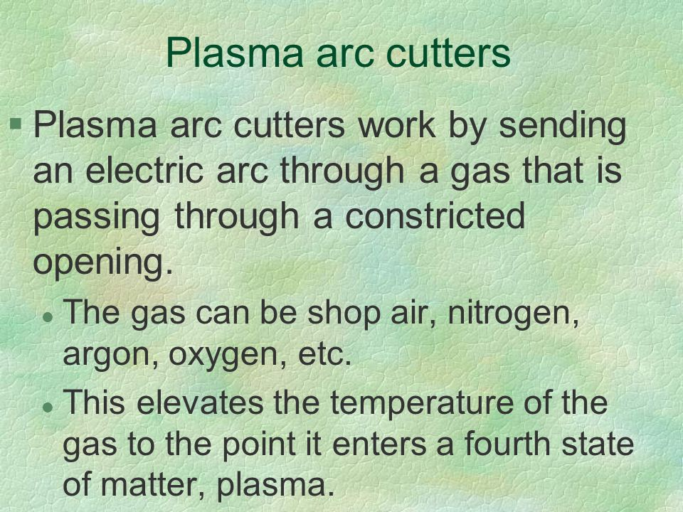 Plasma arc cutters Plasma arc cutters work by sending an electric arc through a gas that is passing through a constricted opening.
