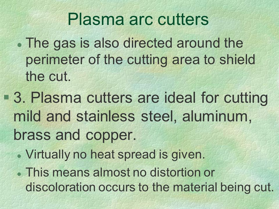 Plasma arc cutters The gas is also directed around the perimeter of the cutting area to shield the cut.