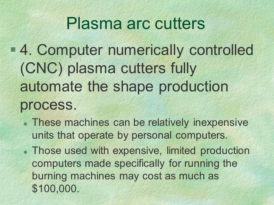 Plasma arc cutters 4. Computer numerically controlled (CNC) plasma cutters fully automate the shape production process.