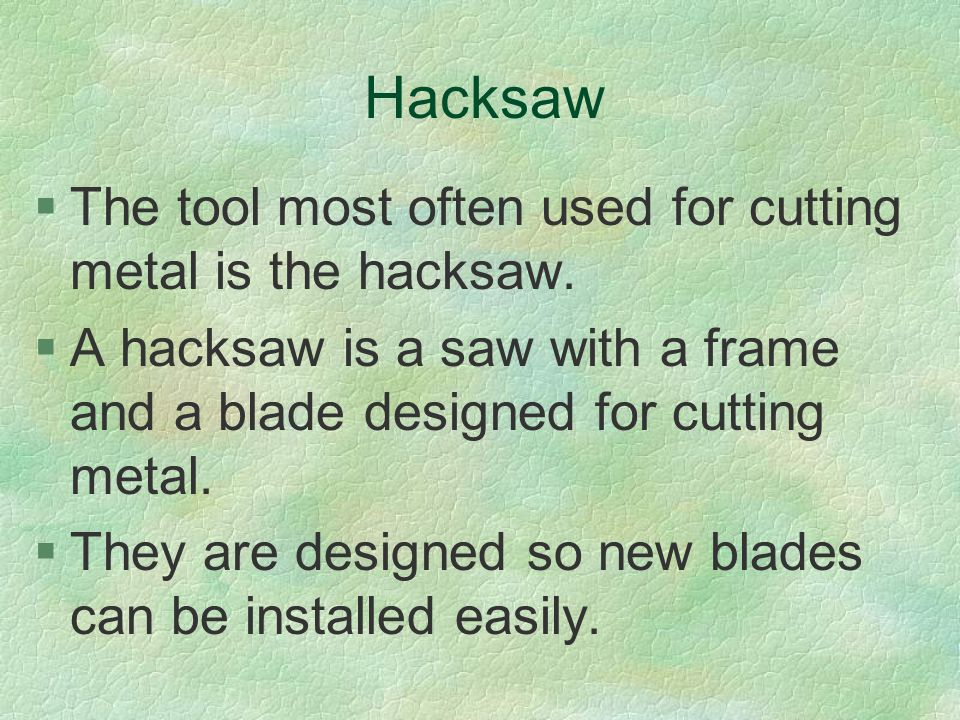 Hacksaw The tool most often used for cutting metal is the hacksaw.