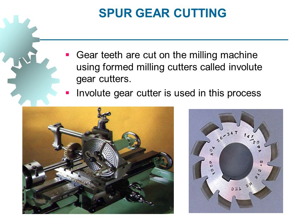 SPUR GEAR CUTTING Gear teeth are cut on the milling machine using formed milling cutters called involute gear cutters.