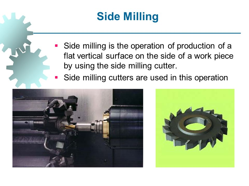 Side Milling Side milling is the operation of production of a flat vertical surface on the side of a work piece by using the side milling cutter.