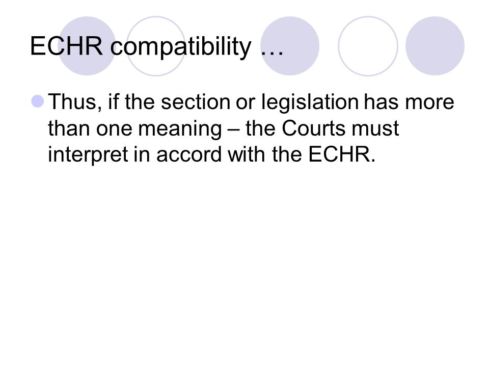 ECHR compatibility … Thus, if the section or legislation has more than one meaning – the Courts must interpret in accord with the ECHR.