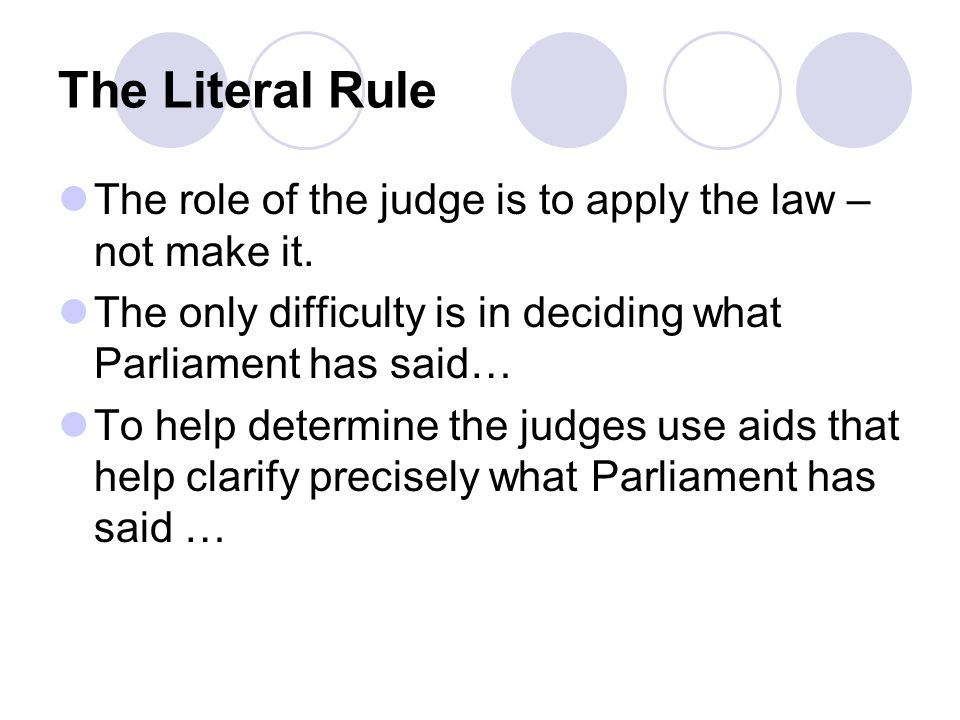 The Literal Rule The role of the judge is to apply the law – not make it. The only difficulty is in deciding what Parliament has said…