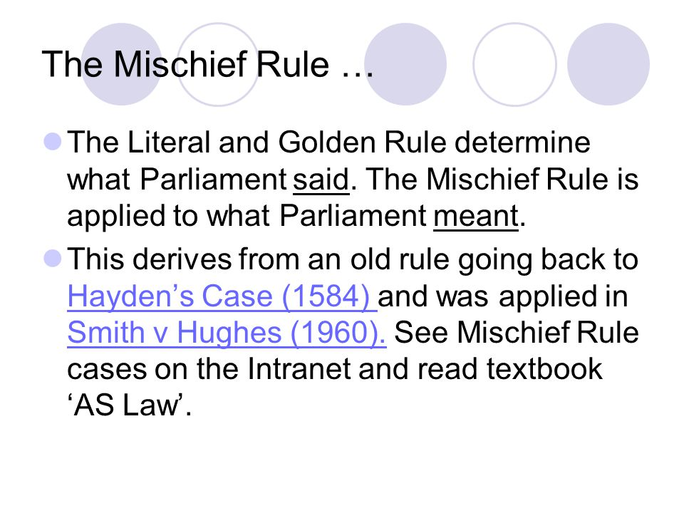 The Mischief Rule … The Literal and Golden Rule determine what Parliament said. The Mischief Rule is applied to what Parliament meant.