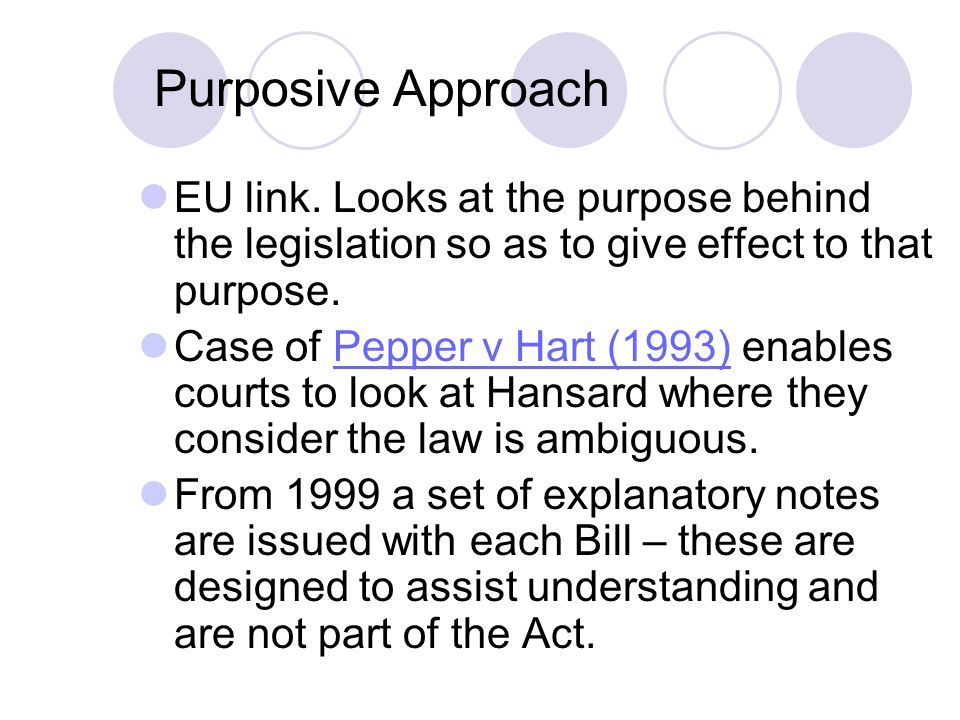 Purposive Approach EU link. Looks at the purpose behind the legislation so as to give effect to that purpose.