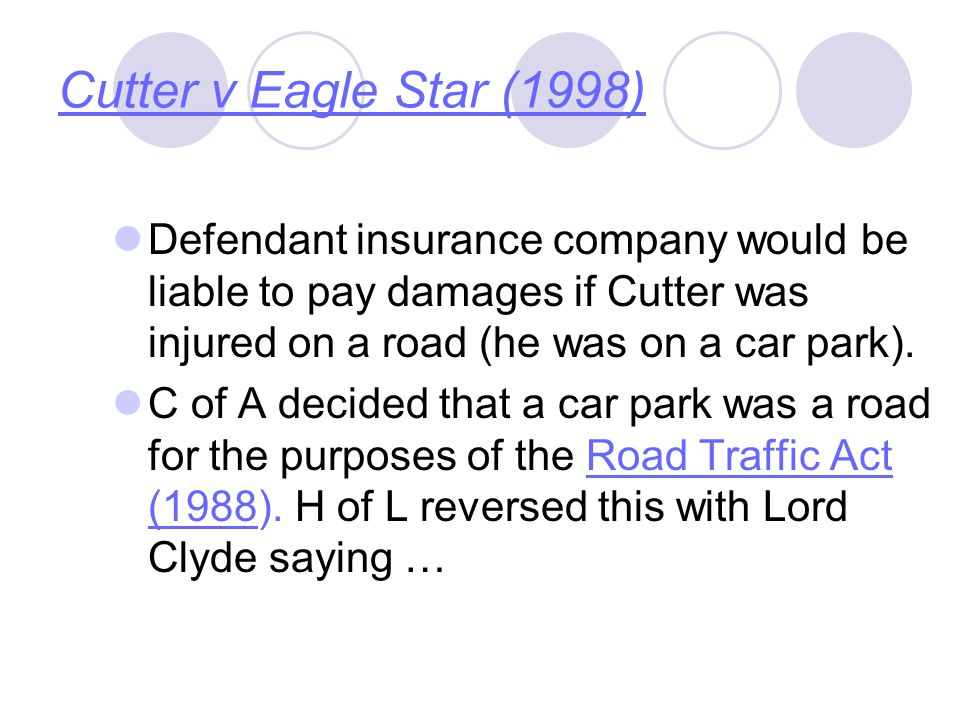 Cutter v Eagle Star (1998) Defendant insurance company would be liable to pay damages if Cutter was injured on a road (he was on a car park).