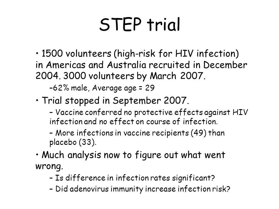 STEP trial 1500 volunteers (high-risk for HIV infection) in Americas and Australia recruited in December 2004. 3000 volunteers by March 2007.