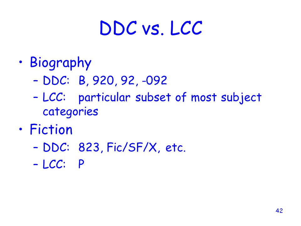 DDC vs. LCC Biography Fiction DDC: B, 920, 92, -092