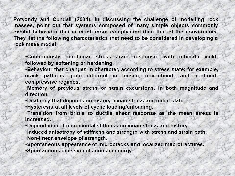 Potyondy and Cundall (2004), in discussing the challenge of modelling rock masses, point out that systems composed of many simple objects commonly exhibit behaviour that is much more complicated than that of the constituents. They list the following characteristics that need to be considered in developing a rock mass model: