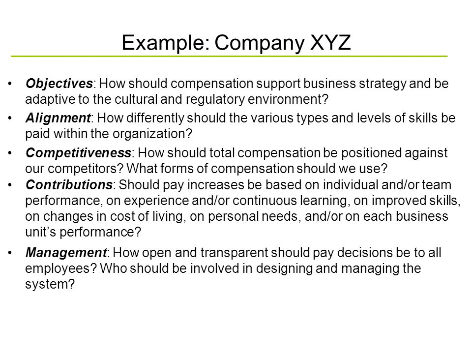 Example: Company XYZ Objectives: How should compensation support business strategy and be adaptive to the cultural and regulatory environment