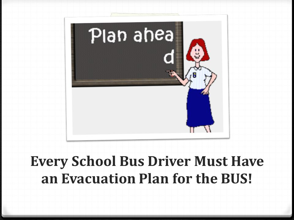 Every School Bus Driver Must Have an Evacuation Plan for the BUS!