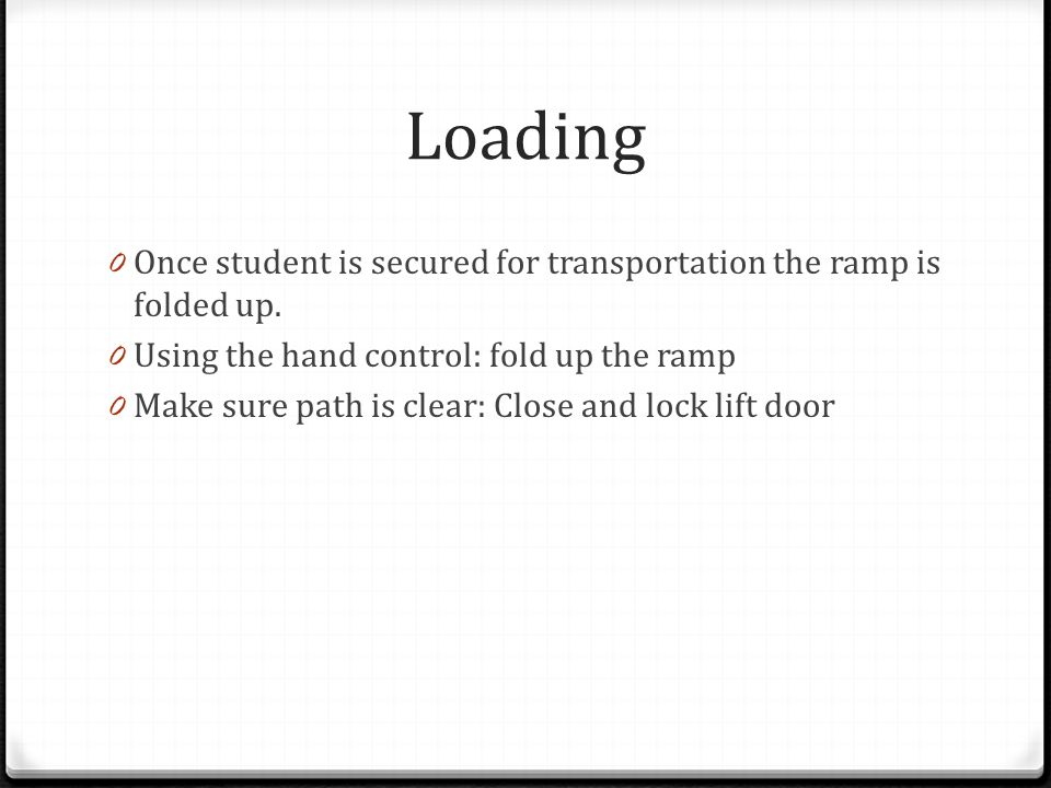 Loading Once student is secured for transportation the ramp is folded up. Using the hand control: fold up the ramp.