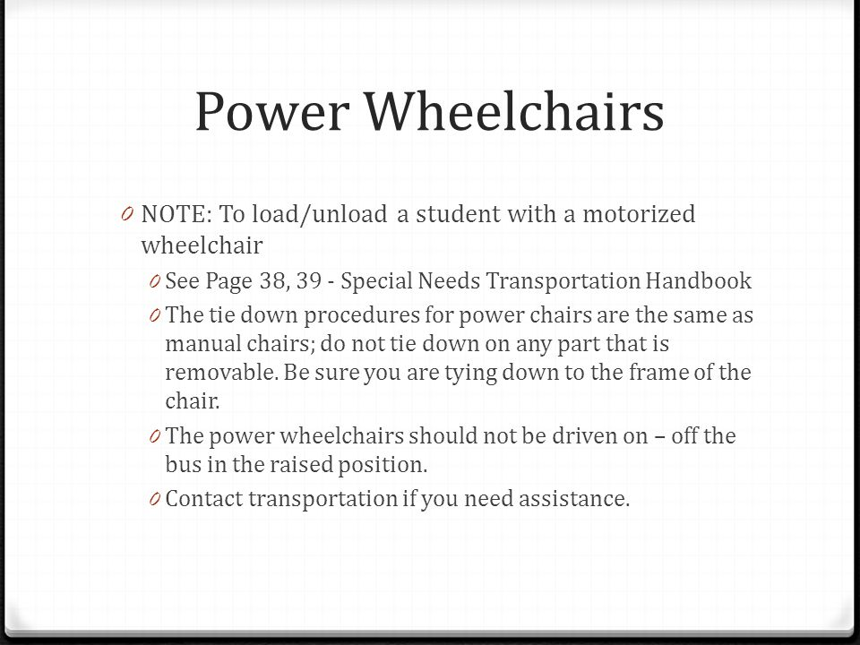 Power Wheelchairs NOTE: To load/unload a student with a motorized wheelchair. See Page 38, 39 - Special Needs Transportation Handbook.