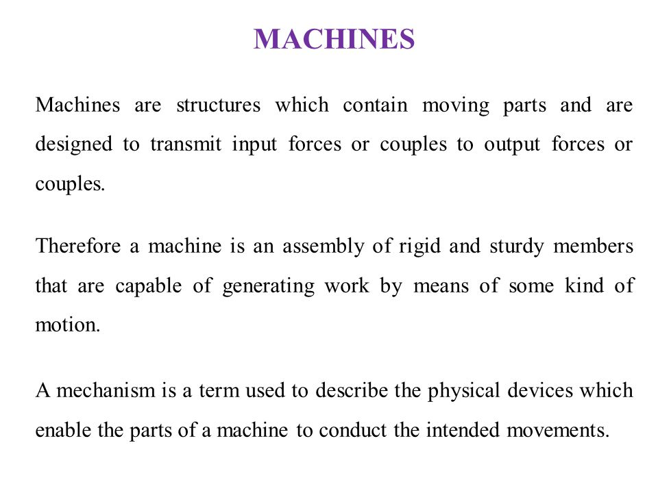 MACHINES Machines are structures which contain moving parts and are designed to transmit input forces or couples to output forces or couples.