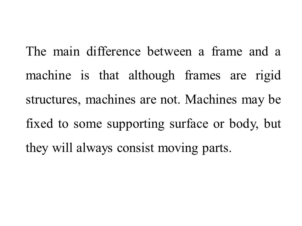 The main difference between a frame and a machine is that although frames are rigid structures, machines are not.