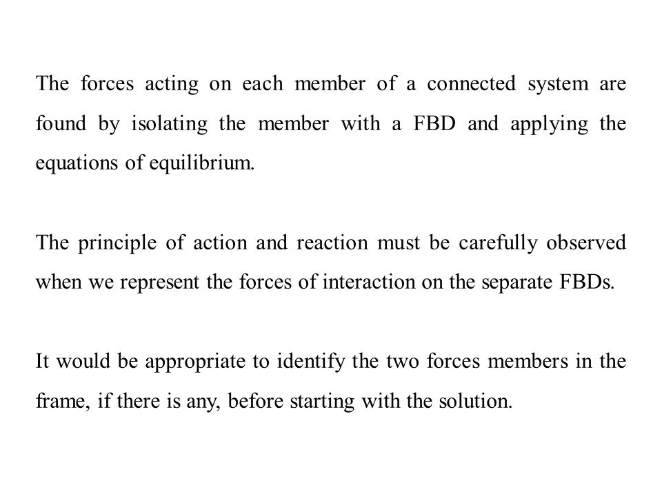The forces acting on each member of a connected system are found by isolating the member with a FBD and applying the equations of equilibrium.